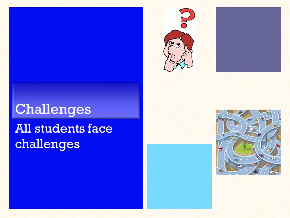 Challenges All students face challenges