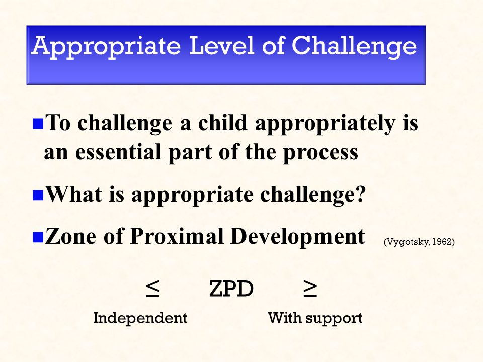 Appropriate Level of Challenge To challenge a child appropriately is an essential part of the process What is appropriate challenge? Zone of Proximal