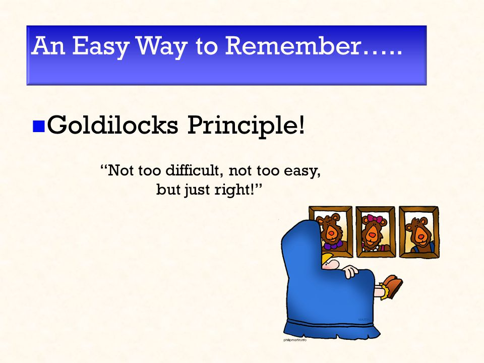 "An Easy Way to Remember….. Goldilocks Principle! ""Not too difficult, not too easy, but just right!"""