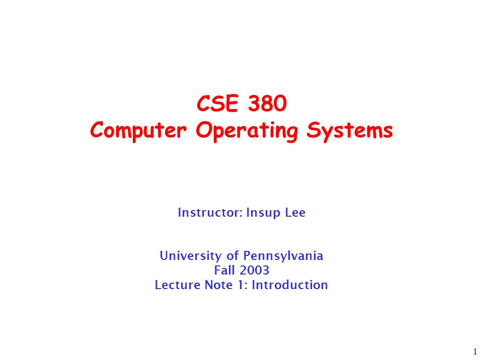 1 CSE 380 Computer Operating Systems Instructor: Insup Lee University of Pennsylvania Fall 2003 Lecture Note 1: Introduction