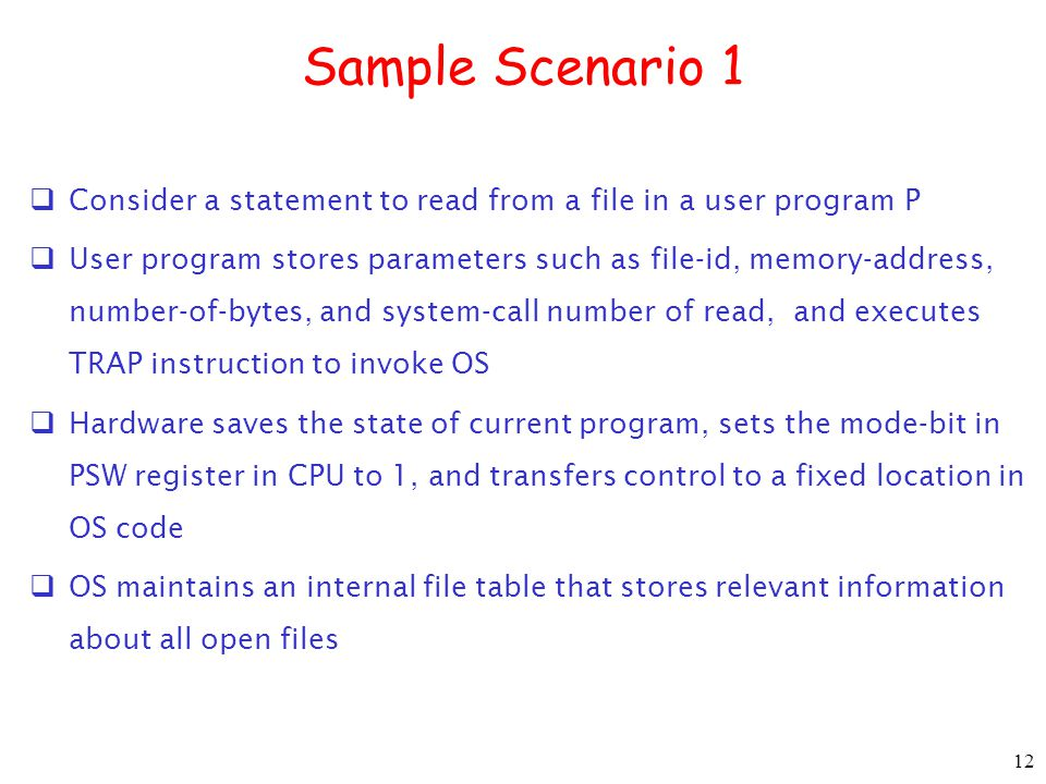 12 Sample Scenario 1  Consider a statement to read from a file in a user program P  User program stores parameters such as file-id, memory-address, number-of-bytes, and system-call number of read, and executes TRAP instruction to invoke OS  Hardware saves the state of current program, sets the mode-bit in PSW register in CPU to 1, and transfers control to a fixed location in OS code  OS maintains an internal file table that stores relevant information about all open files