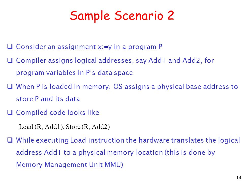 14 Sample Scenario 2  Consider an assignment x:=y in a program P  Compiler assigns logical addresses, say Add1 and Add2, for program variables in P's data space  When P is loaded in memory, OS assigns a physical base address to store P and its data  Compiled code looks like Load (R, Add1); Store (R, Add2)  While executing Load instruction the hardware translates the logical address Add1 to a physical memory location (this is done by Memory Management Unit MMU)