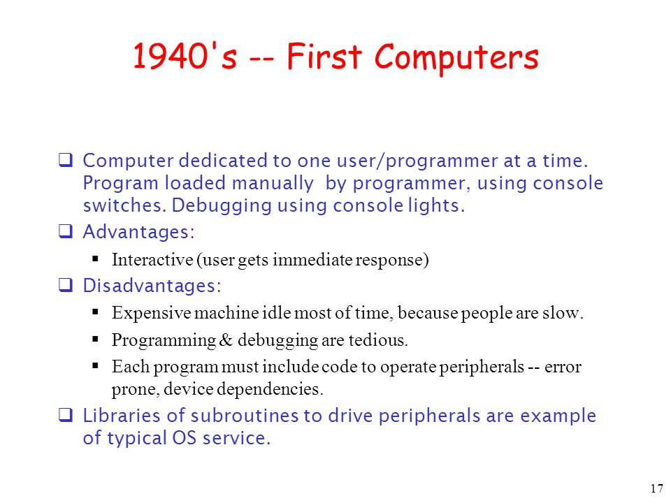 17 1940 s -- First Computers  Computer dedicated to one user/programmer at a time.