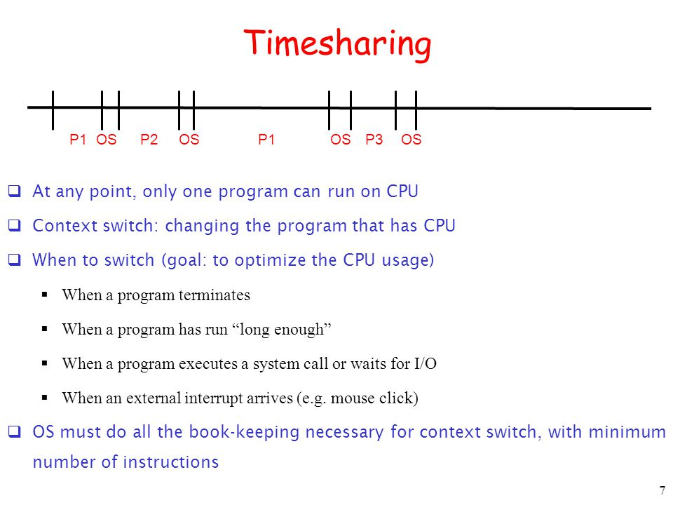 7 Timesharing  At any point, only one program can run on CPU  Context switch: changing the program that has CPU  When to switch (goal: to optimize the CPU usage)  When a program terminates  When a program has run long enough  When a program executes a system call or waits for I/O  When an external interrupt arrives (e.g.
