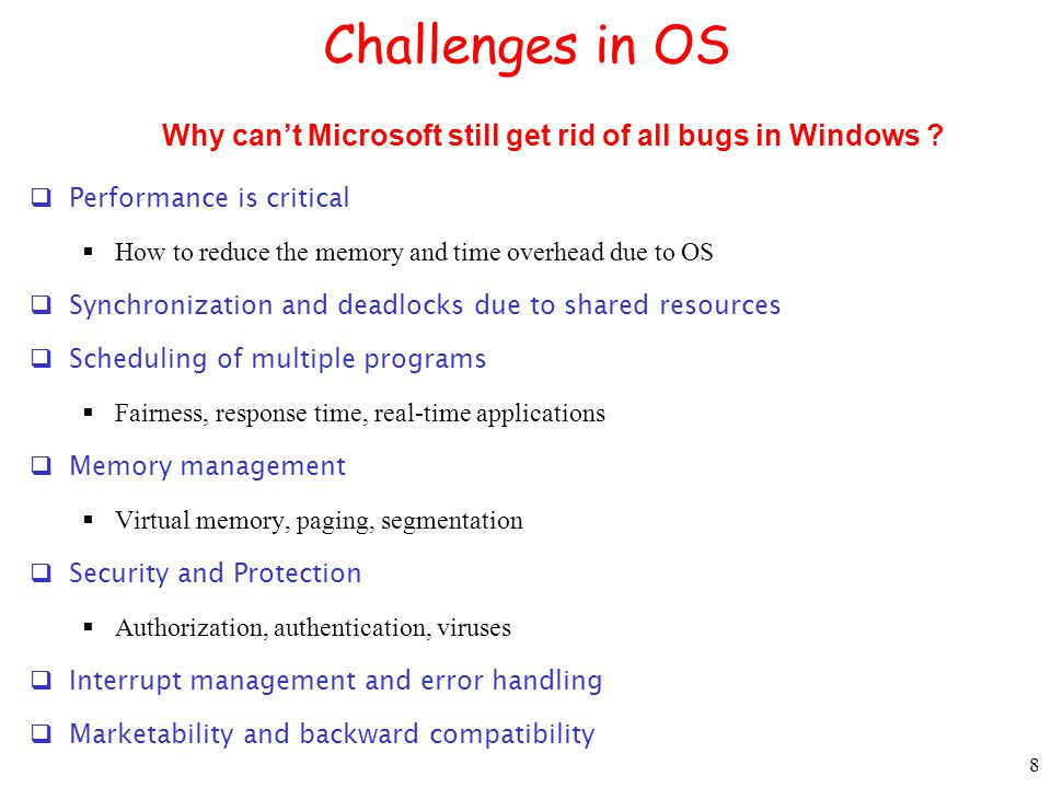 8 Challenges in OS  Performance is critical  How to reduce the memory and time overhead due to OS  Synchronization and deadlocks due to shared resources  Scheduling of multiple programs  Fairness, response time, real-time applications  Memory management  Virtual memory, paging, segmentation  Security and Protection  Authorization, authentication, viruses  Interrupt management and error handling  Marketability and backward compatibility Why can't Microsoft still get rid of all bugs in Windows ?