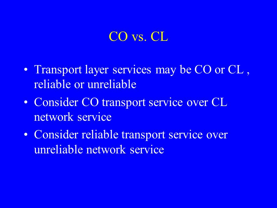 CO vs. CL Transport layer services may be CO or CL, reliable or unreliable Consider CO transport service over CL network service Consider reliable tra