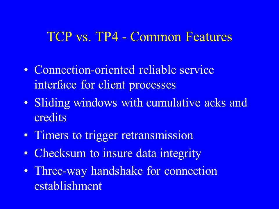 TCP vs. TP4 - Common Features Connection-oriented reliable service interface for client processes Sliding windows with cumulative acks and credits Tim