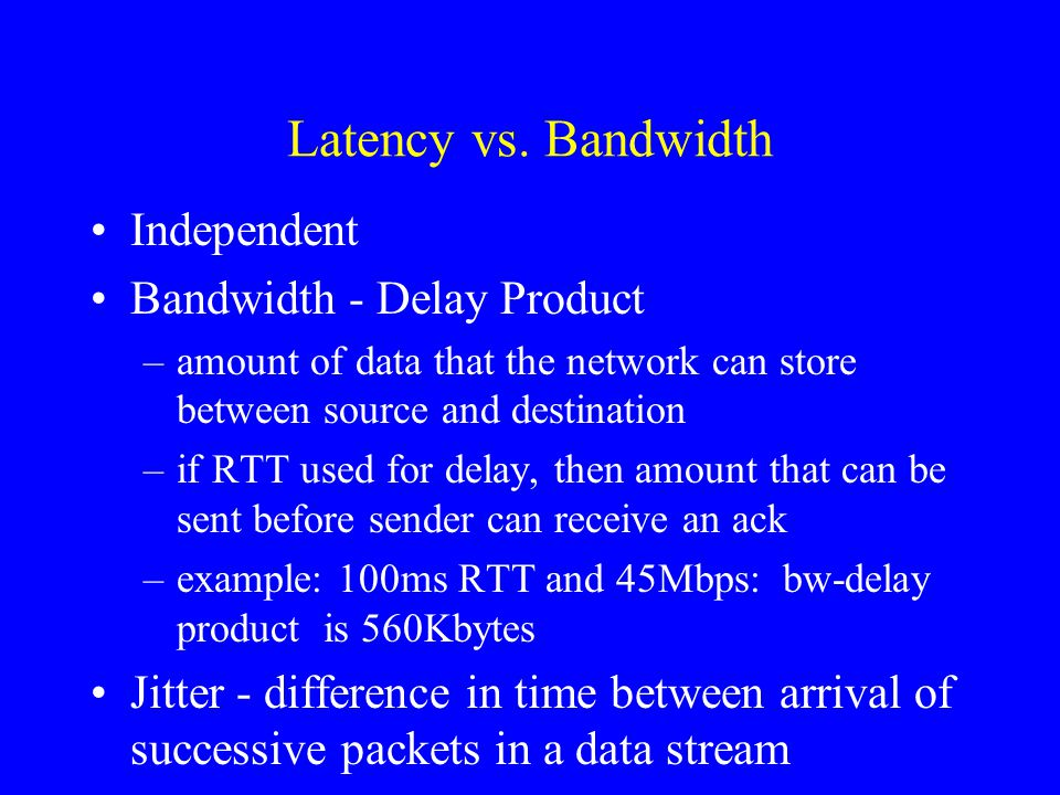 Latency vs. Bandwidth Independent Bandwidth - Delay Product –amount of data that the network can store between source and destination –if RTT used for
