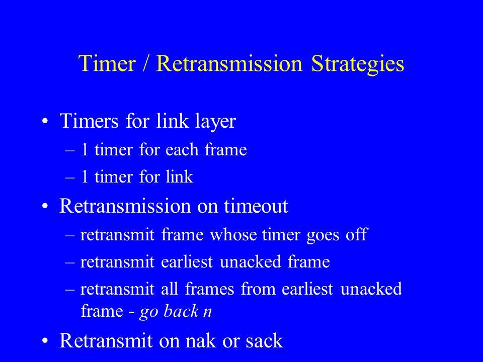 Timer / Retransmission Strategies Timers for link layer –1 timer for each frame –1 timer for link Retransmission on timeout –retransmit frame whose ti