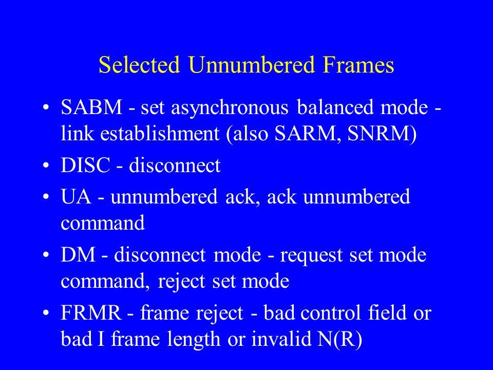 Selected Unnumbered Frames SABM - set asynchronous balanced mode - link establishment (also SARM, SNRM) DISC - disconnect UA - unnumbered ack, ack unn
