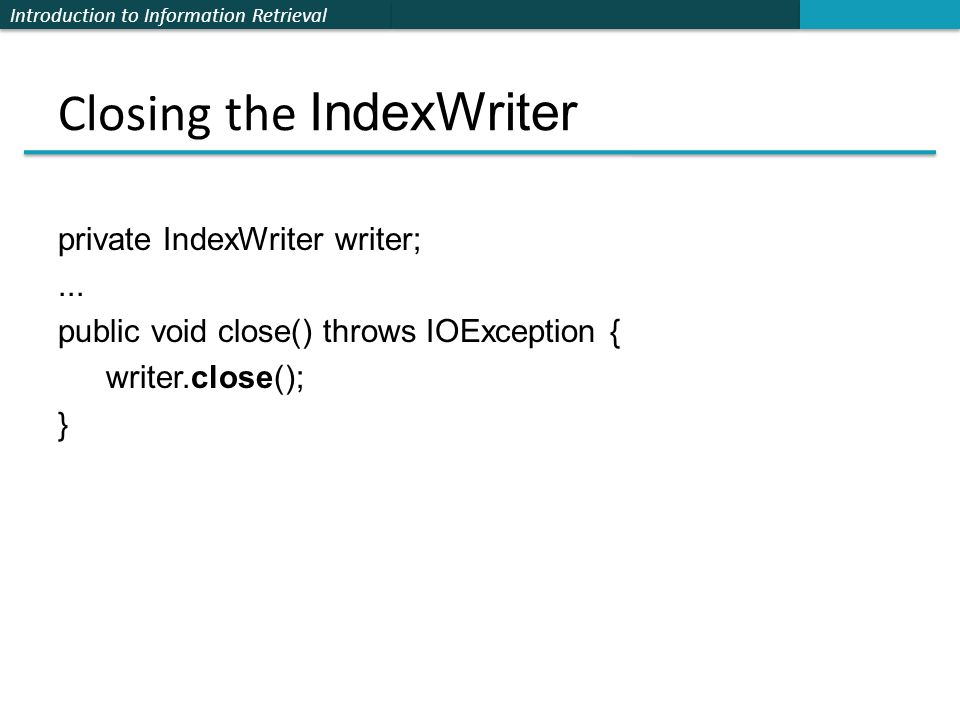 Introduction to Information Retrieval Closing the IndexWriter private IndexWriter writer;... public void close() throws IOException { writer.close();