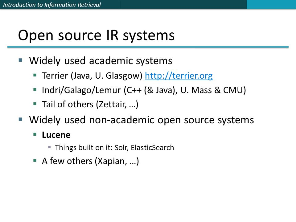 Introduction to Information Retrieval Open source IR systems  Widely used academic systems  Terrier (Java, U. Glasgow) http://terrier.orghttp://terr