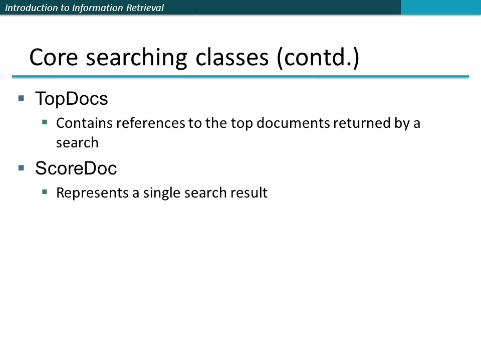 Introduction to Information Retrieval Core searching classes (contd.)  TopDocs  Contains references to the top documents returned by a search  ScoreDoc  Represents a single search result