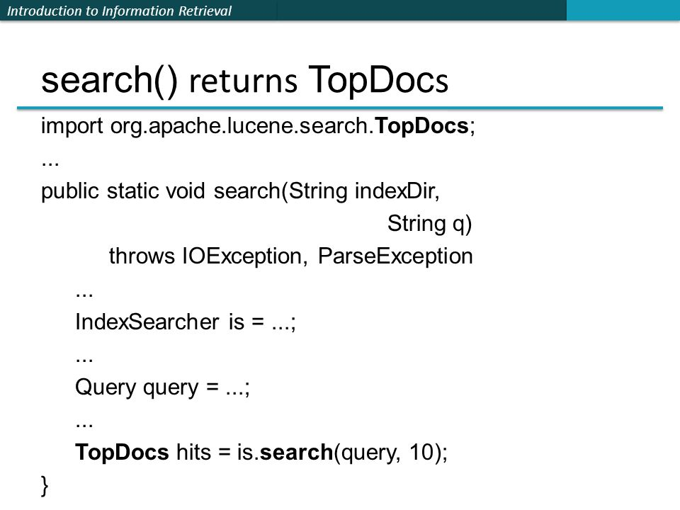 Introduction to Information Retrieval search() returns TopDoc s import org.apache.lucene.search.TopDocs;... public static void search(String indexDir,