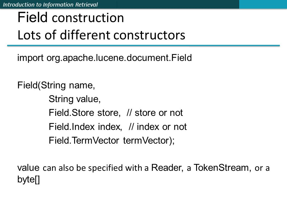Introduction to Information Retrieval Field construction Lots of different constructors import org.apache.lucene.document.Field Field(String name, Str