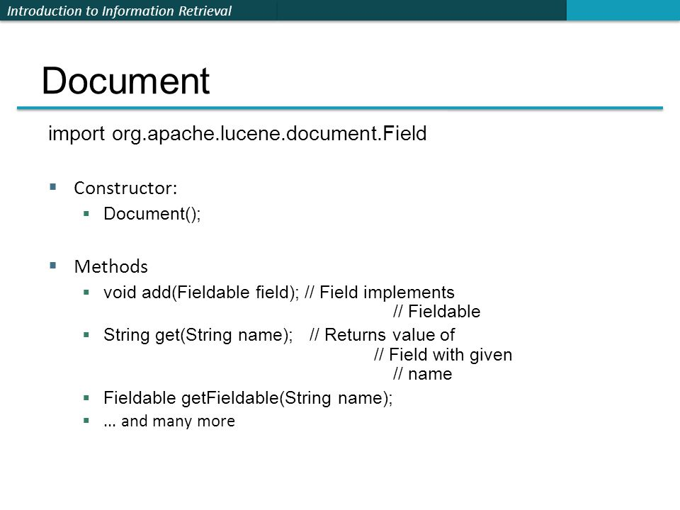 Introduction to Information Retrieval Document import org.apache.lucene.document.Field  Constructor:  Document();  Methods  void add(Fieldable field); // Field implements // Fieldable  String get(String name); // Returns value of // Field with given // name  Fieldable getFieldable(String name); ...