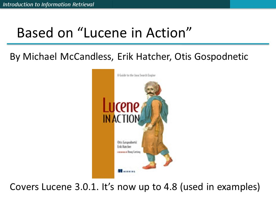 """Introduction to Information Retrieval Based on """"Lucene in Action"""" By Michael McCandless, Erik Hatcher, Otis Gospodnetic Covers Lucene 3.0.1. It's now"""
