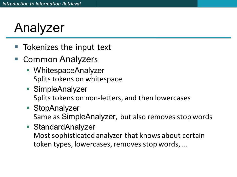 Introduction to Information Retrieval Analyzer  Tokenizes the input text  Common Analyzer s  WhitespaceAnalyzer Splits tokens on whitespace  Simpl