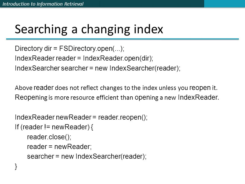 Introduction to Information Retrieval Searching a changing index Directory dir = FSDirectory.open(...); IndexReader reader = IndexReader.open(dir); In