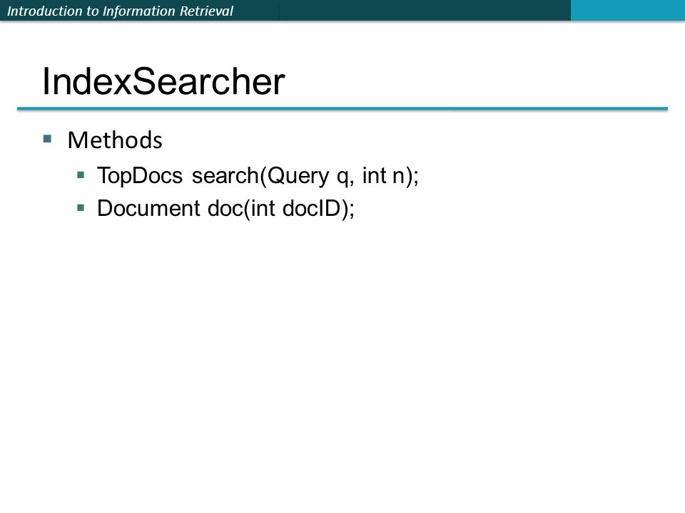 Introduction to Information Retrieval IndexSearcher  Methods  TopDocs search(Query q, int n);  Document doc(int docID);