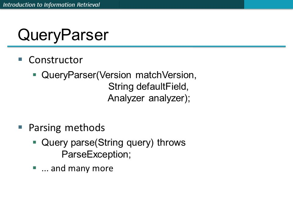 Introduction to Information Retrieval QueryParser  Constructor  QueryParser(Version matchVersion, String defaultField, Analyzer analyzer);  Parsing methods  Query parse(String query) throws ParseException; ...
