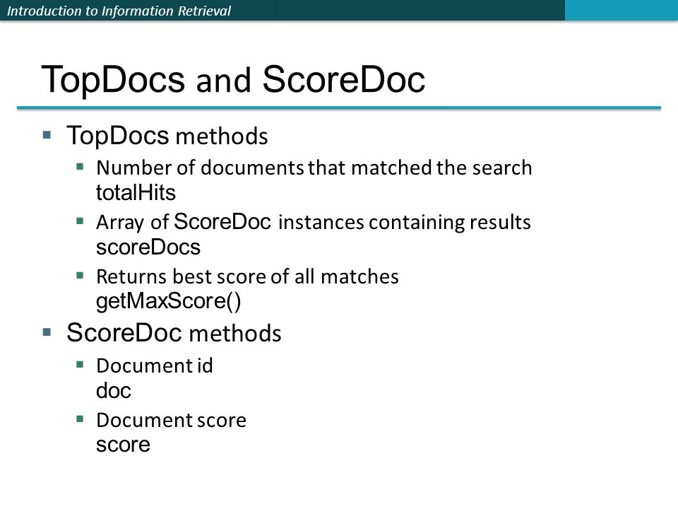 Introduction to Information Retrieval TopDocs and ScoreDoc  TopDocs methods  Number of documents that matched the search totalHits  Array of ScoreD