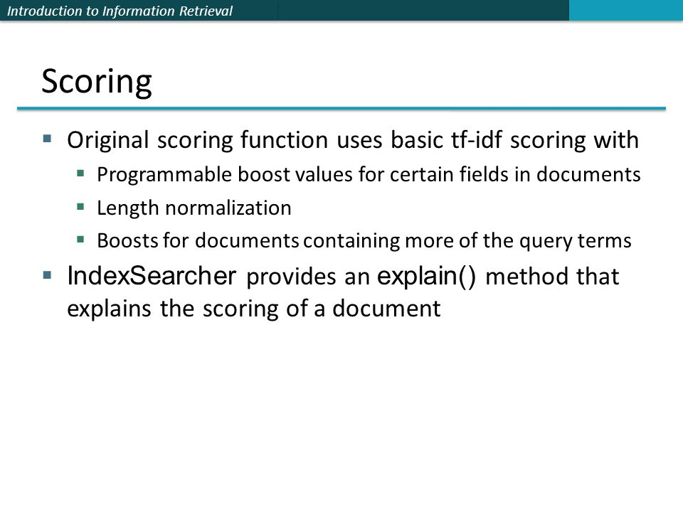 Introduction to Information Retrieval Scoring  Original scoring function uses basic tf-idf scoring with  Programmable boost values for certain field