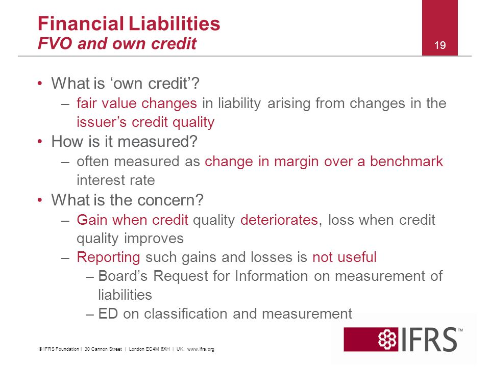 2011 October IFRS Conference | Financial Instruments | C&M and Impairment 19 Financial Liabilities FVO and own credit What is 'own credit'? –fair valu