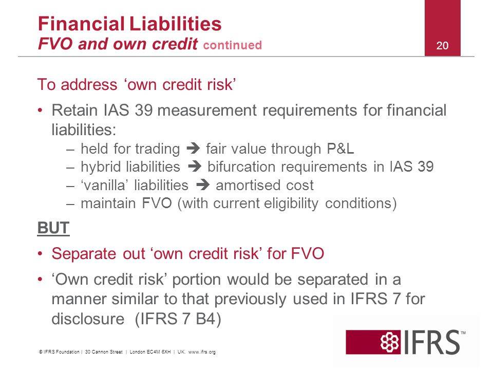 2011 October IFRS Conference | Financial Instruments | C&M and Impairment 20 To address 'own credit risk' Retain IAS 39 measurement requirements for financial liabilities: –held for trading  fair value through P&L –hybrid liabilities  bifurcation requirements in IAS 39 –'vanilla' liabilities  amortised cost –maintain FVO (with current eligibility conditions) BUT Separate out 'own credit risk' for FVO 'Own credit risk' portion would be separated in a manner similar to that previously used in IFRS 7 for disclosure (IFRS 7 B4) Financial Liabilities FVO and own credit continued © IFRS Foundation | 30 Cannon Street | London EC4M 6XH | UK.