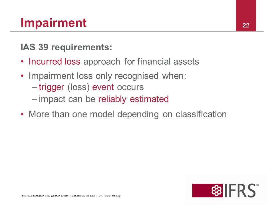 2011 October IFRS Conference | Financial Instruments | C&M and Impairment Impairment IAS 39 requirements: Incurred loss approach for financial assets