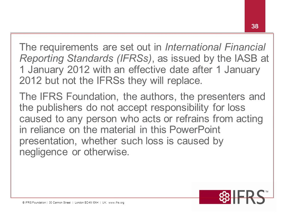 38 The requirements are set out in International Financial Reporting Standards (IFRSs), as issued by the IASB at 1 January 2012 with an effective date