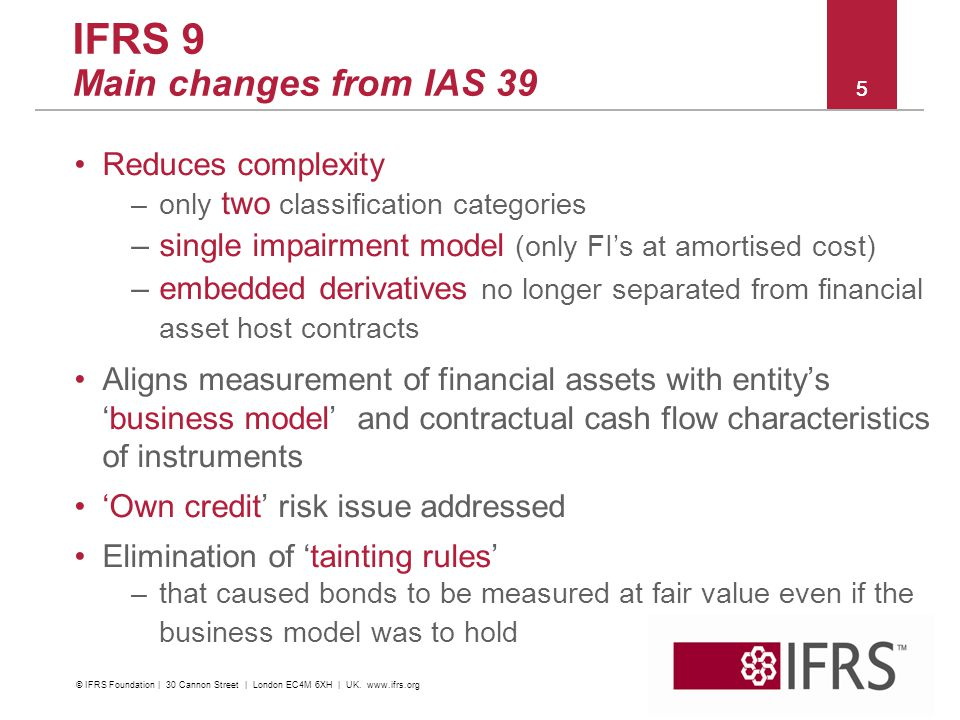2011 October IFRS Conference | Financial Instruments | C&M and Impairment IFRS 9 Main changes from IAS 39 Reduces complexity –only two classification
