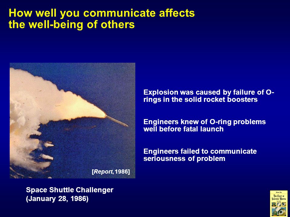 How well you communicate affects the well-being of others Space Shuttle Challenger (January 28, 1986) Explosion was caused by failure of O- rings in the solid rocket boosters Engineers knew of O-ring problems well before fatal launch Engineers failed to communicate seriousness of problem [Report, 1986]