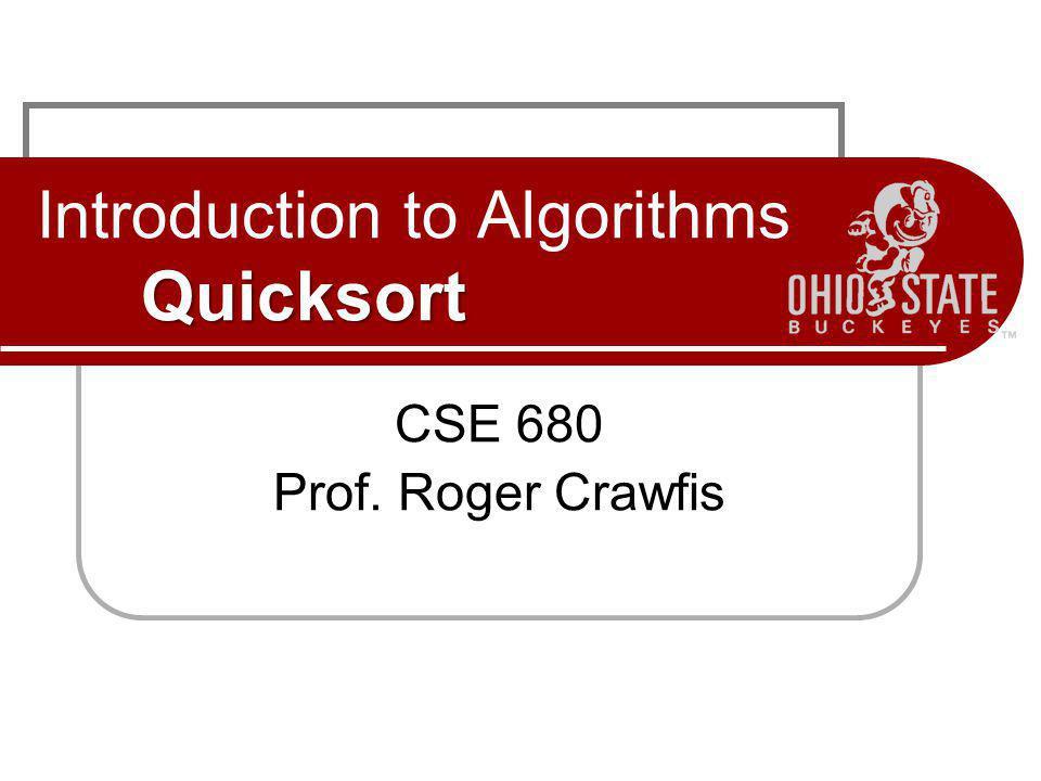 Quicksort Introduction to Algorithms Quicksort CSE 680 Prof. Roger Crawfis