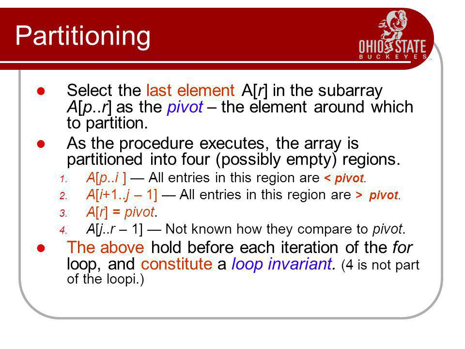Partitioning Select the last element A[r] in the subarray A[p..r] as the pivot – the element around which to partition. As the procedure executes, the