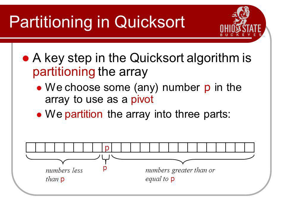 Partitioning in Quicksort A key step in the Quicksort algorithm is partitioning the array We choose some (any) number p in the array to use as a pivot
