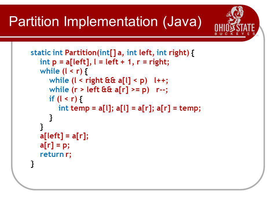 Partition Implementation (Java) static int Partition(int[] a, int left, int right) { int p = a[left], l = left + 1, r = right; while (l < r) { while (l < right && a[l] < p) l++; while (r > left && a[r] >= p) r--; if (l < r) { int temp = a[l]; a[l] = a[r]; a[r] = temp; } a[left] = a[r]; a[r] = p; return r; }