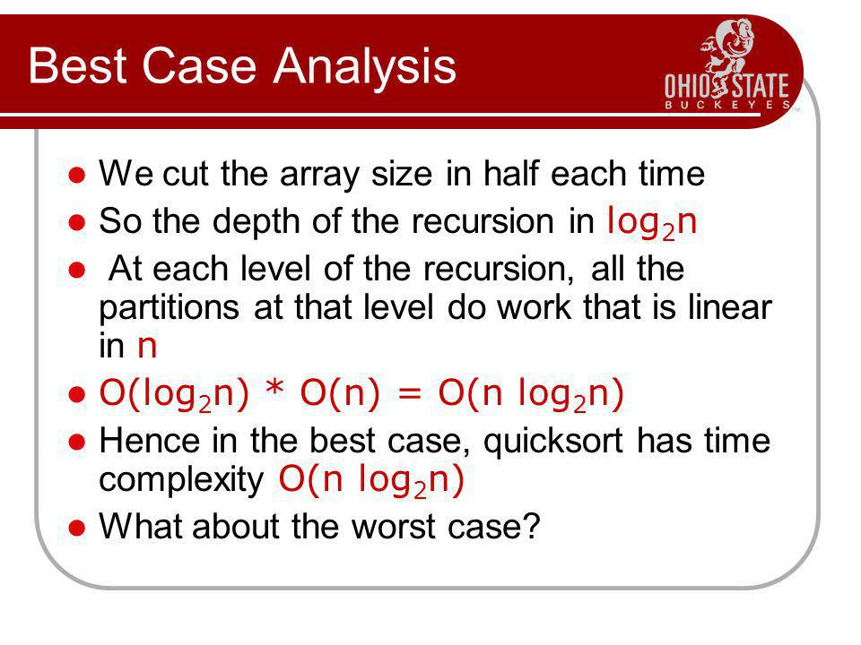 Best Case Analysis We cut the array size in half each time So the depth of the recursion in log 2 n At each level of the recursion, all the partitions