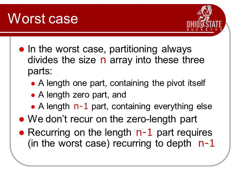 Worst case In the worst case, partitioning always divides the size n array into these three parts: A length one part, containing the pivot itself A length zero part, and A length n-1 part, containing everything else We don't recur on the zero-length part Recurring on the length n-1 part requires (in the worst case) recurring to depth n-1