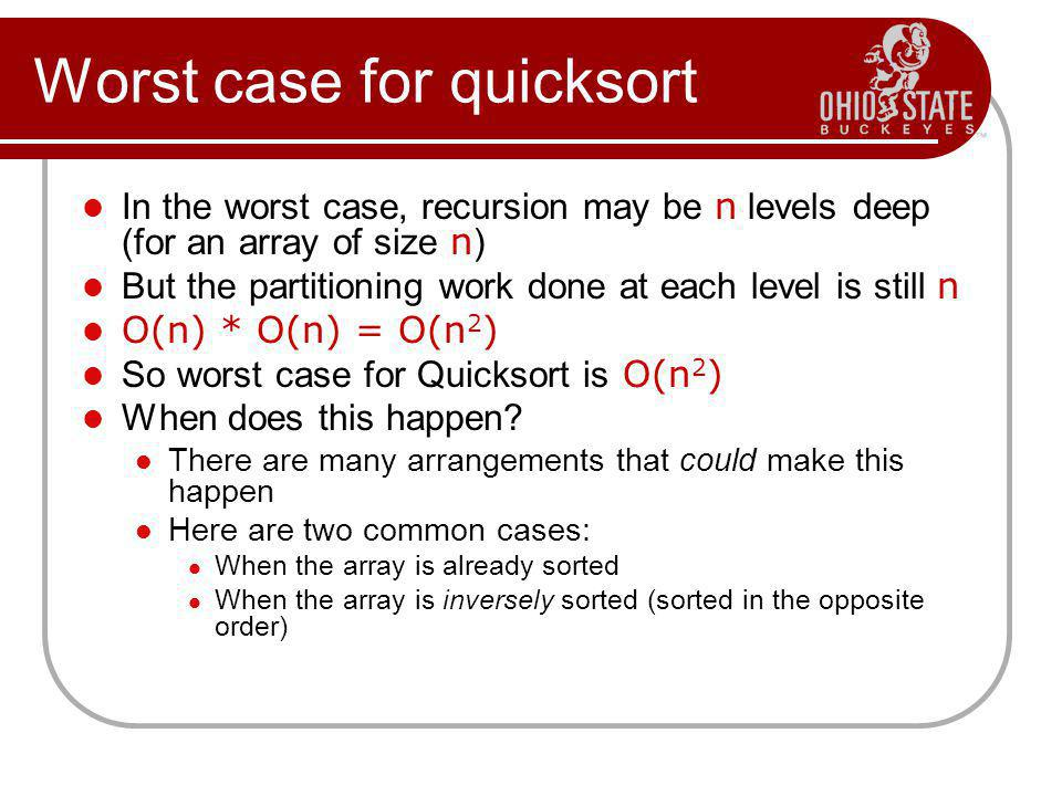 Worst case for quicksort In the worst case, recursion may be n levels deep (for an array of size n ) But the partitioning work done at each level is s