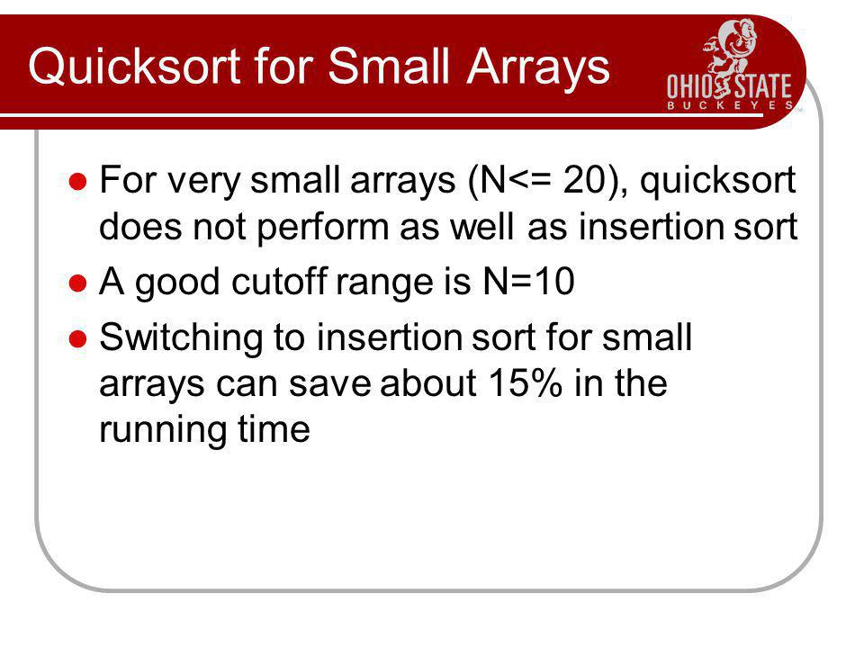 Quicksort for Small Arrays For very small arrays (N<= 20), quicksort does not perform as well as insertion sort A good cutoff range is N=10 Switching to insertion sort for small arrays can save about 15% in the running time