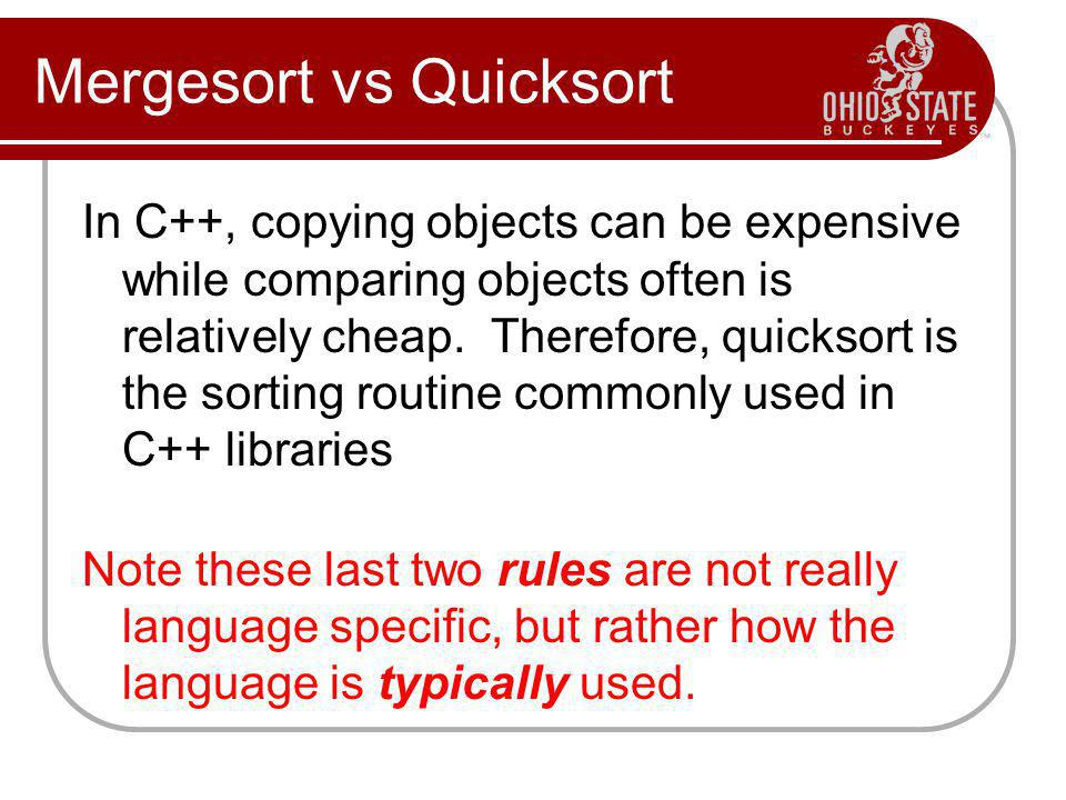 Mergesort vs Quicksort In C++, copying objects can be expensive while comparing objects often is relatively cheap. Therefore, quicksort is the sorting