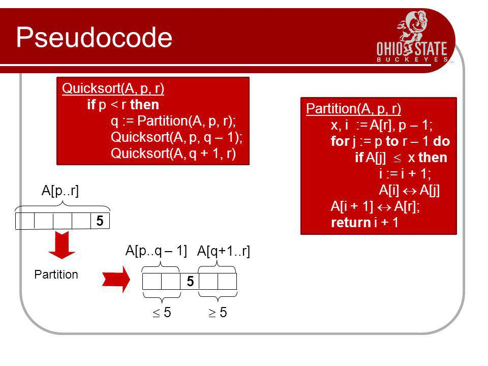 Pseudocode Quicksort(A, p, r) if p < r then q := Partition(A, p, r); Quicksort(A, p, q – 1); Quicksort(A, q + 1, r) Partition(A, p, r) x, i := A[r], p – 1; for j := p to r – 1 do if A[j]  x then i := i + 1; A[i]  A[j] A[i + 1]  A[r]; return i + 1 5 A[p..r] A[p..q – 1] A[q+1..r]  5  5 Partition 5