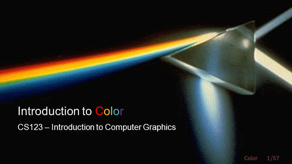 CS123 | INTRODUCTION TO COMPUTER GRAPHICS Andries van Dam ©  Spectral color: color evoked from single wavelength; ROYGBIV spectrum  Non-spectral color: combination of spectral colors; can be shown as continuous spectral distribution or as discrete sum of n primaries (e.g., R, G, B); most colors are non-spectral mixtures.