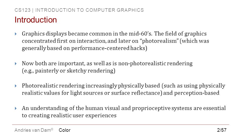 CS123 | INTRODUCTION TO COMPUTER GRAPHICS Andries van Dam © Color3/57 All You Need to Know About Color in CS123 (Courtesy of Barb Meier, former HeadTA) Physics: E&M, optics, materials… Electronics (display devices) Psychophysics/Human Visual System Graphical design