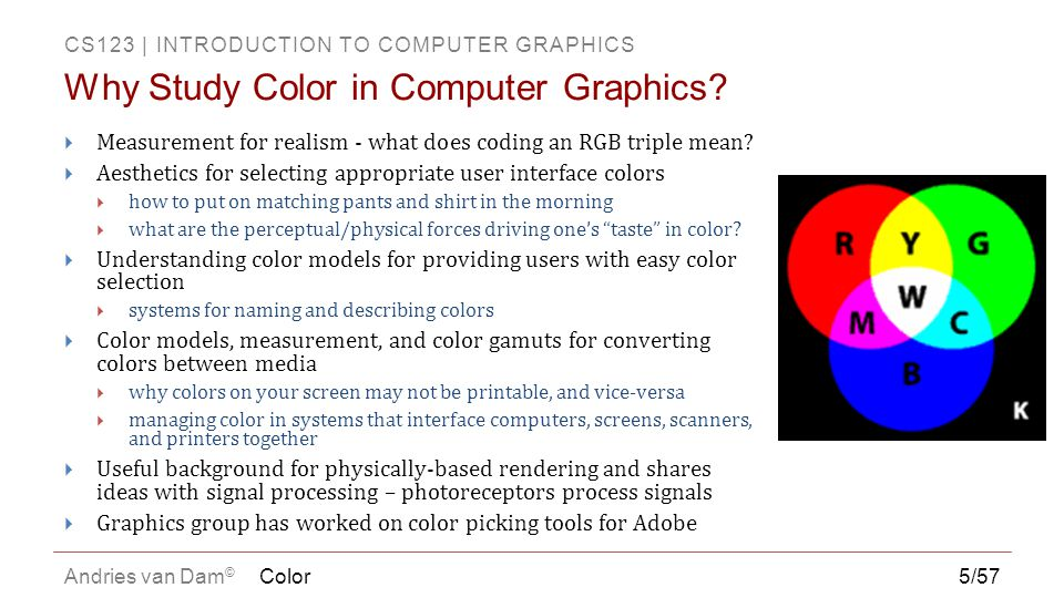 CS123 | INTRODUCTION TO COMPUTER GRAPHICS Andries van Dam ©  Tristimulus theory does not explain subjective color perception, e.g., not many colors look like predictable mixtures of RGB (violet looks like red and blue, but what about yellow?)  The luminous efficiency function on right is the sum of the three spectral response functions on the left and gives the total response to each wavelength Color46/57 Tristimulus Theory Triple Cell Response Applet http://www.cs.brown.edu/exploratories/freeSoftware /repository/edu/brown/cs/exploratories/applets/spe ctrum/triple_cell_response_guide.html http://www.cs.brown.edu/exploratories/freeSoftware /repository/edu/brown/cs/exploratories/applets/spe ctrum/triple_cell_response_guide.html Spectral response functions Luminous efficiency function