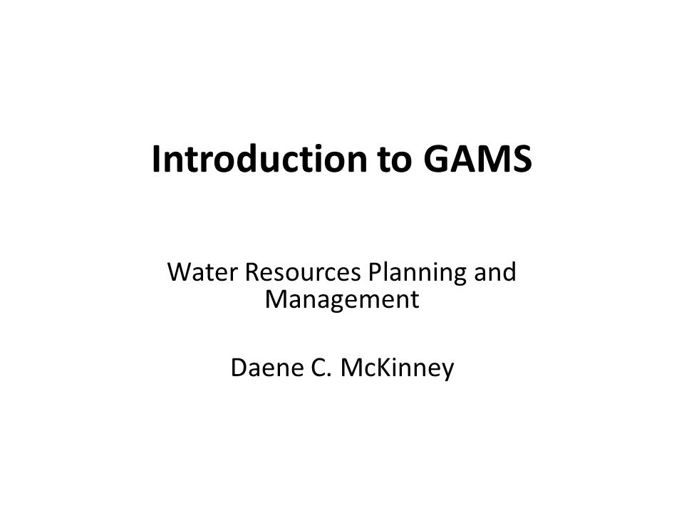 Water Resources Planning and Management Daene C. McKinney Introduction to GAMS