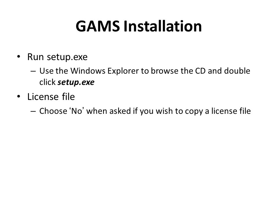 GAMS Installation Run setup.exe – Use the Windows Explorer to browse the CD and double click setup.exe License file – Choose 'No' when asked if you wi