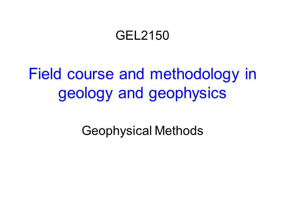 Field course and methodology in geology and geophysics Geophysical Methods GEL2150