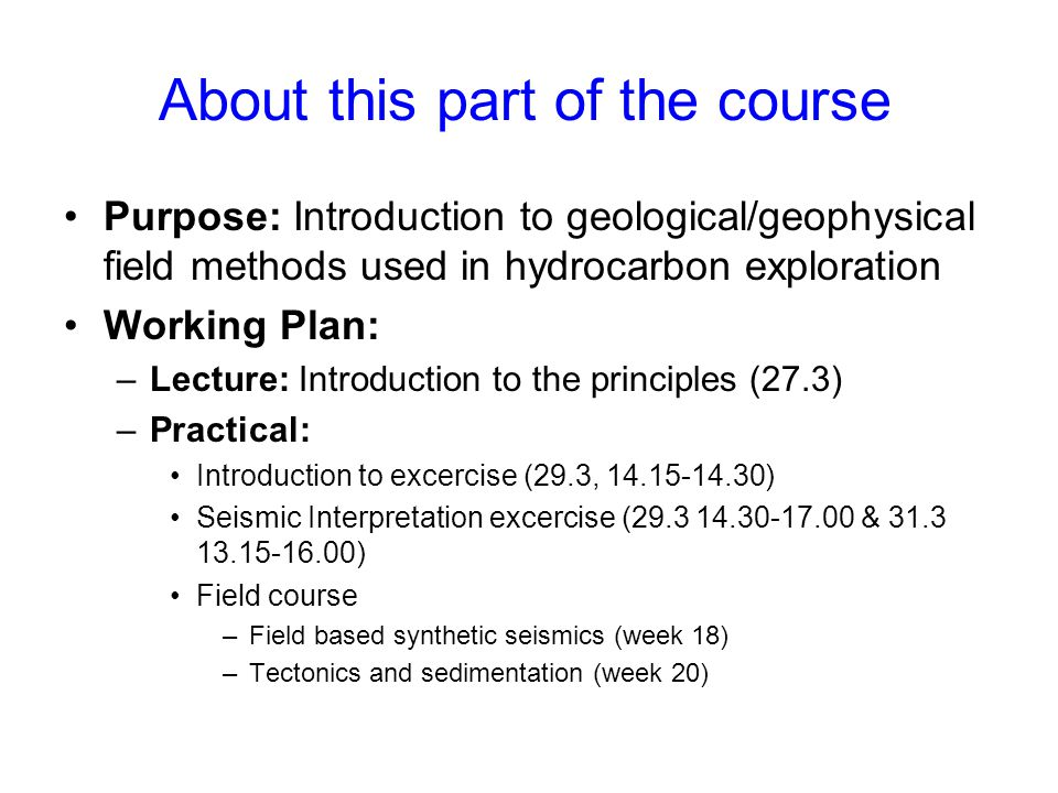 About this part of the course Purpose: Introduction to geological/geophysical field methods used in hydrocarbon exploration Working Plan: –Lecture: In